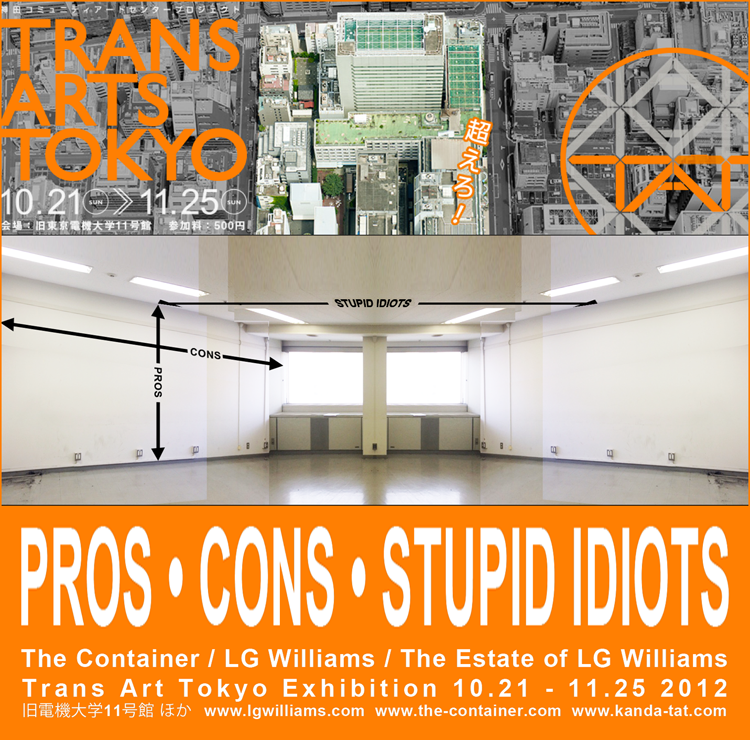 PROS • CONS • STUPID IDIOTS: The Container / LG Williams / The Estate of LG Williams, Trans Art Tokyo 10.21 - 11.25, Tokyo, Japan
