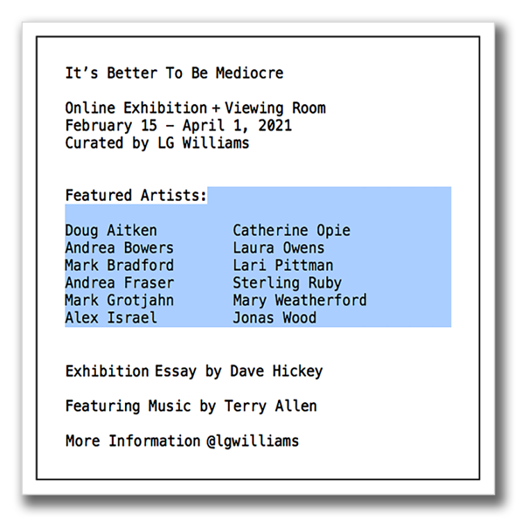 It's Better To Be Mediocre Online Exhibition + Viewing Room February 15 – April 1, 2021 Curated by LG Williams Featured Artists: Doug Aitken Andrea Bowers Mark Bradford Andrea Fraser Mark Grotjahn Alex Israel Catherine Opie Laura Owens Lari Pittman Sterling Ruby Mary Weatherford Jonas Wood Catalogue Essay by Dave Hickey Featuring Music by Terry Allen For More Information @lgwilliams Limited Edition Exhibition Artwork Available